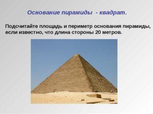 Основание пирамиды - квадрат. Подсчитайте площадь и периметр основания пирам