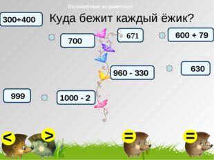 Куда бежит каждый ёжик? 700 999 300+400 1000 - 2 600 + 79 960 - 330 630 671