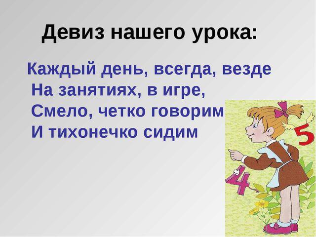 Девиз нашего урока: Каждый день, всегда, везде На занятиях, в игре, Смело, че...