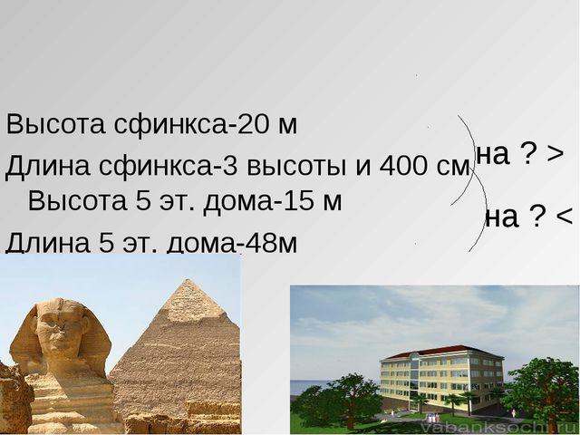на ? < Высота сфинкса-20 м Длина сфинкса-3 высоты и 400 см Высота 5 эт. дома...