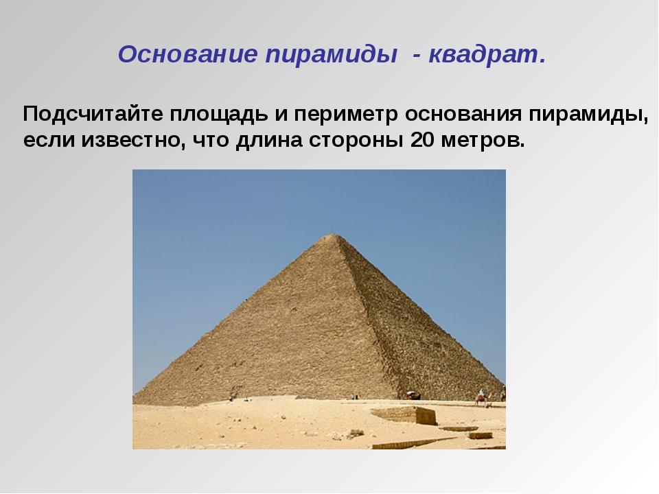 Основание пирамиды - квадрат. Подсчитайте площадь и периметр основания пирам...