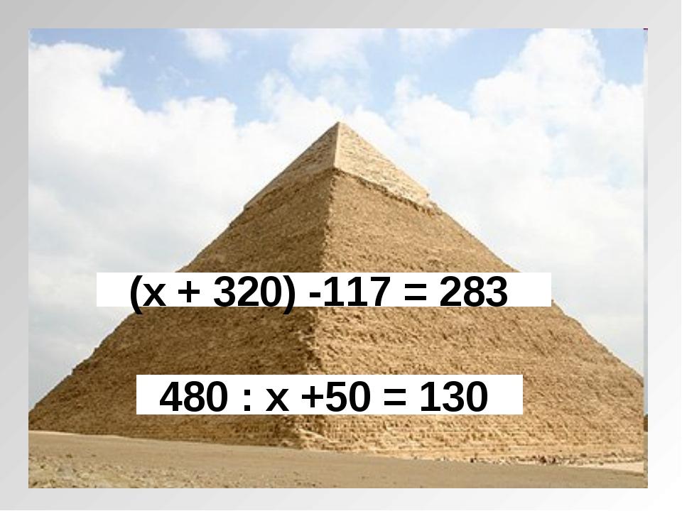 (х + 320) -117 = 283 480 : х +50 = 130