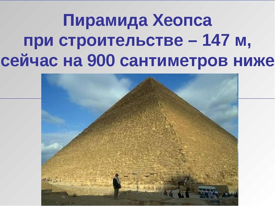 Пирамида Хеопса при строительстве – 147 м, сейчас на 900 сантиметров ниже