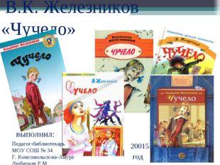 В.К. Железников «Чучело» выполнил: Педагог-библиотекарь МОУ СОШ № 34 Г. Комс