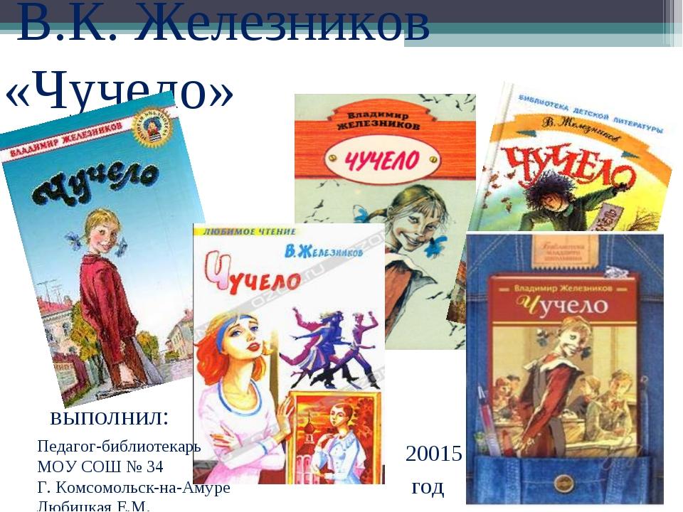 В.К. Железников «Чучело» выполнил: Педагог-библиотекарь МОУ СОШ № 34 Г. Комс...