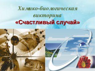Химико-биологическая викторина «Счастливый случай»