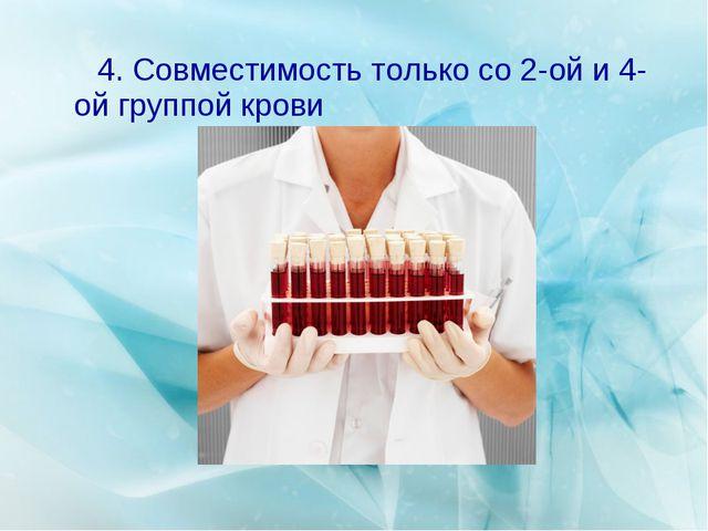 4. Совместимость только со 2-ой и 4-ой группой крови