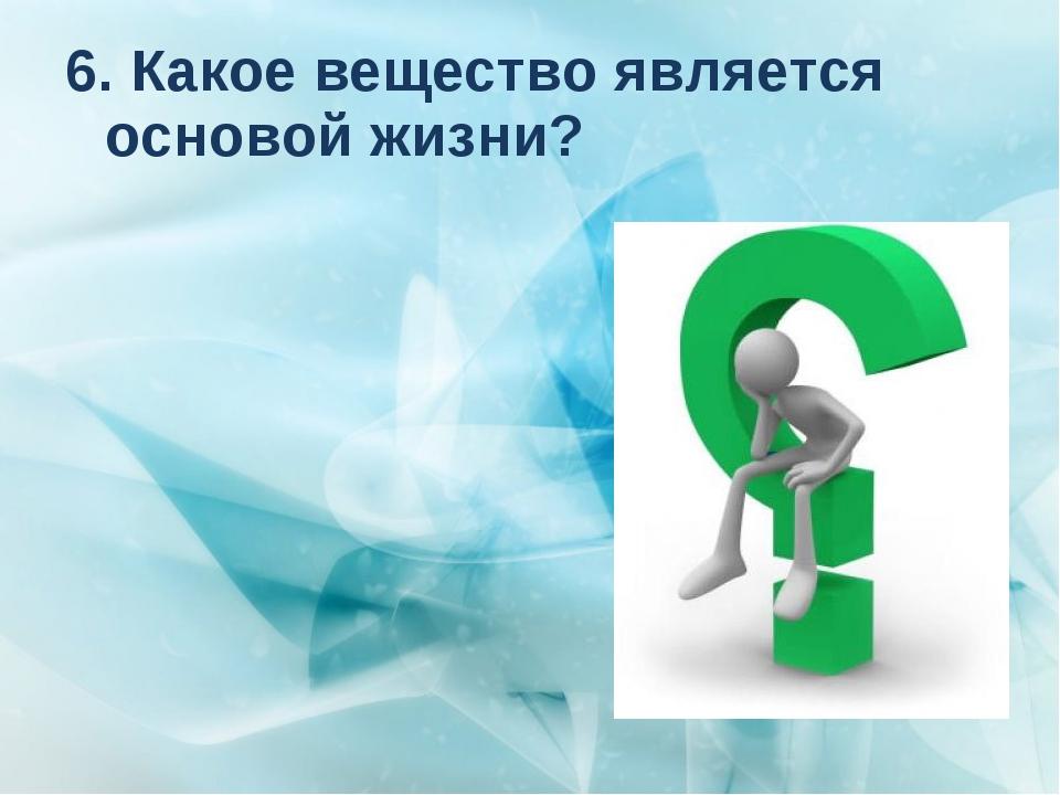 6. Какое вещество является основой жизни?