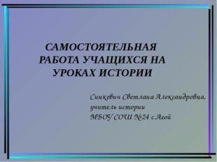 Синкевич Светлана Александровна, учитель истории МБОУ СОШ № 24 с.Агой САМОСТО