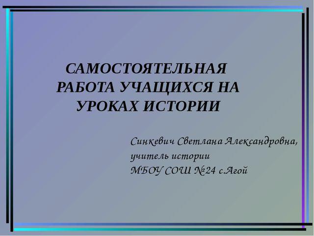 Синкевич Светлана Александровна, учитель истории МБОУ СОШ № 24 с.Агой САМОСТО...
