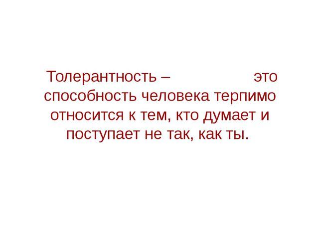 Толерантность – это способность человека терпимо относится к тем, кто думает...
