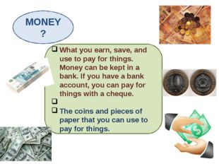 MONEY? What you earn, save, and use to pay for things. Money can be kept in a