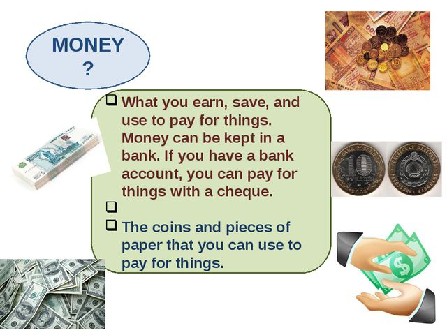 MONEY? What you earn, save, and use to pay for things. Money can be kept in a...