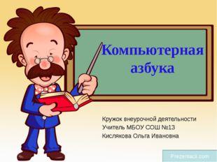 Компьютерная азбука Кружок внеурочной деятельности Учитель МБОУ СОШ №13 Кисля
