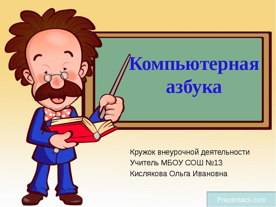 Компьютерная азбука Кружок внеурочной деятельности Учитель МБОУ СОШ №13 Кисля...