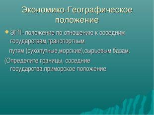 Экономико-Географическое положение ЭГП- положение по отношению к соседним гос