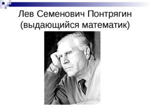 Лев Семенович Понтрягин (выдающийся математик)