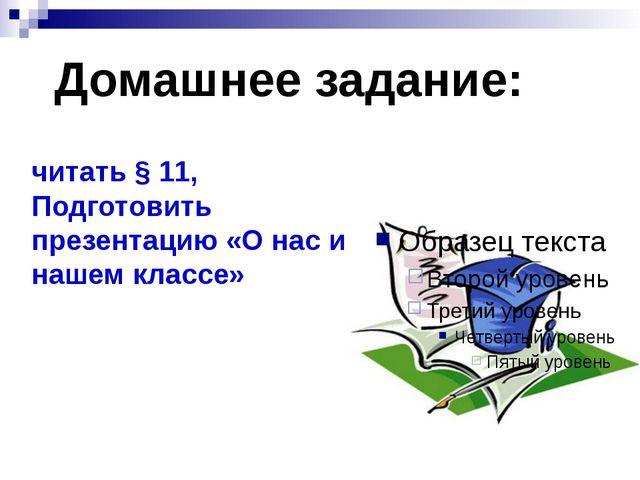 """"""" Домашнее задание: читать § 11, Подготовить презентацию «О нас и нашем классе»"""