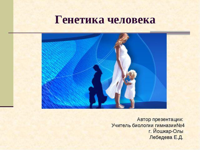 Генетика человека Автор презентации: Учитель биологии гимназии№4 г. Йошкар-Ол...