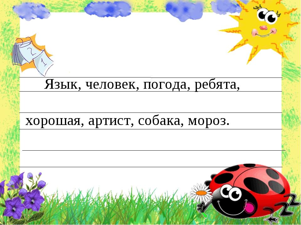 Язык, человек, погода, ребята, хорошая, артист, собака, мороз.