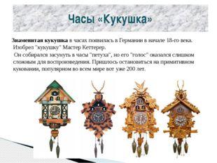 Часы «Кукушка» Знаменитая кукушка в часах появилась в Германии в начале 18-го