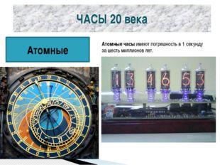 ЧАСЫ 20 века Атомные Атомные часыимеют погрешность в 1 секунду за шесть милл