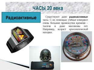 ЧАСЫ 20 века Радиоактивные Существуют даже радиоактивные часы. С их помощью у