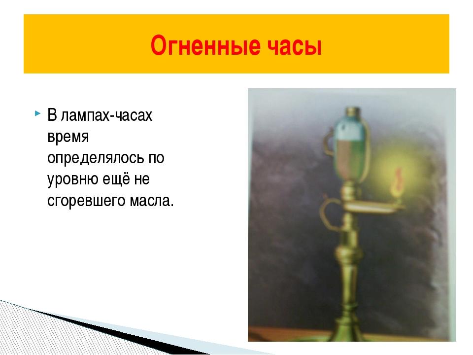 В лампах-часах время определялось по уровню ещё не сгоревшего масла. Огненны...