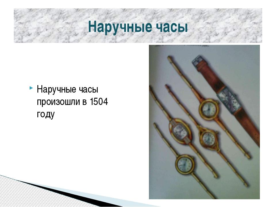 Наручные часы Наручные часы произошли в 1504 году