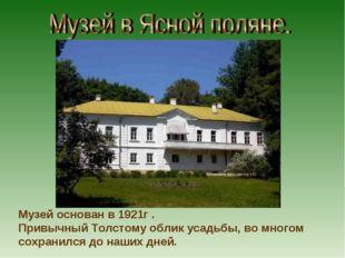 Музей основан в 1921г . Привычный Толстому облик усадьбы, во многом сохранилс