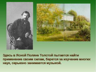 Здесь в Ясной Поляне Толстой пытается найти применение своим силам, берется з