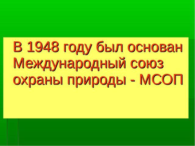 В 1948 году был основан Международный союз охраны природы - МСОП