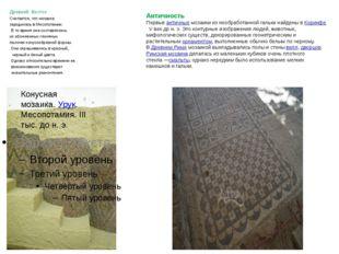 Древний Восток Считается, что мозаика зародилась в Месопотамии. В то время о