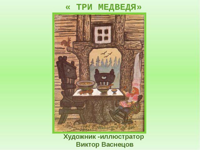 Художник -иллюстратор Виктор Васнецов « ТРИ МЕДВЕДЯ»