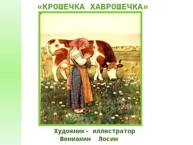 Художник- иллюстратор Вениамин Лосин «КРОШЕЧКА ХАВРОШЕЧКА»