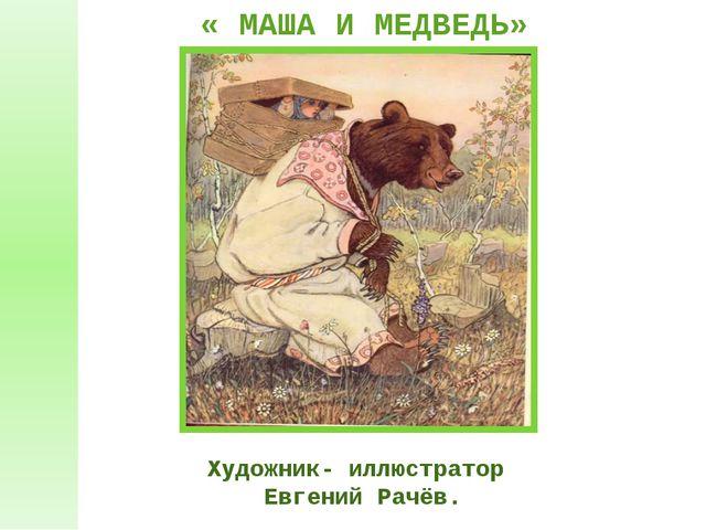 Художник- иллюстратор Евгений Рачёв. « МАША И МЕДВЕДЬ»