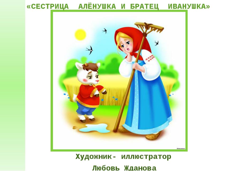 Художник- иллюстратор Любовь Жданова «СЕСТРИЦА АЛЁНУШКА И БРАТЕЦ ИВАНУШКА»