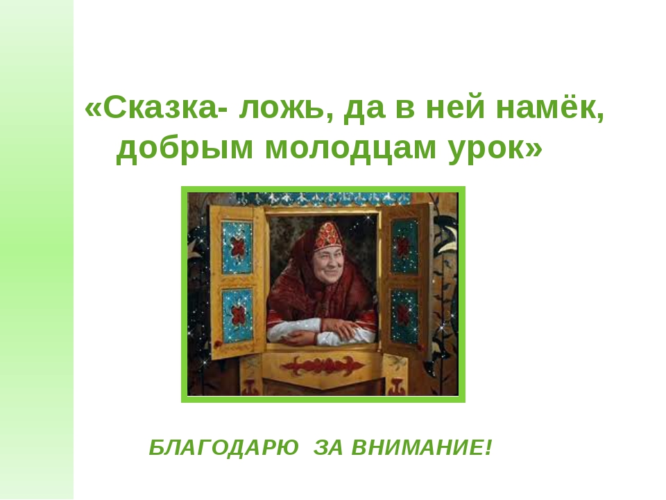 «Сказка- ложь, да в ней намёк, добрым молодцам урок» БЛАГОДАРЮ ЗА ВНИМАНИЕ!