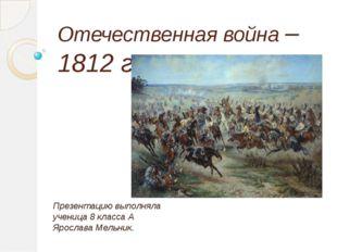 Отечественная война – 1812 г. Презентацию выполняла ученица 8 класса А Яросла