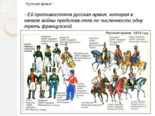 - Ей противостояла русская армия, которая в начале войны представляла по чис