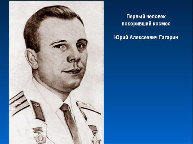 Первый человек покоривший космос Юрий Алексеевич Гагарин