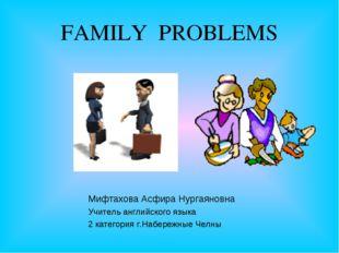 FAMILY PROBLEMS Мифтахова Асфира Нургаяновна Учитель английского языка 2 кате