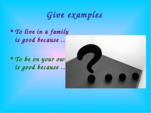 Give examples To live in a family is good because … To be on your own is good