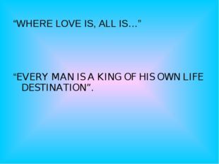 """WHERE LOVE IS, ALL IS…""     ""EVERY MAN IS A KING OF HIS OWN LIFE DESTINATIO"