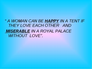 """ A WOMAN CAN BE HAPPY IN A TENT IF THEY LOVE EACH OTHER AND MISERABLE IN A"
