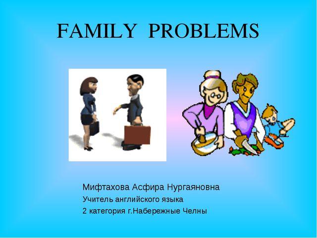FAMILY PROBLEMS Мифтахова Асфира Нургаяновна Учитель английского языка 2 кате...