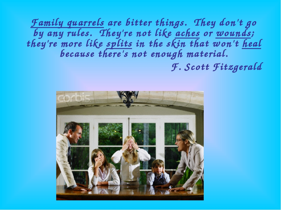 Family quarrels are bitter things.  They don't go by any rules.  They're not...