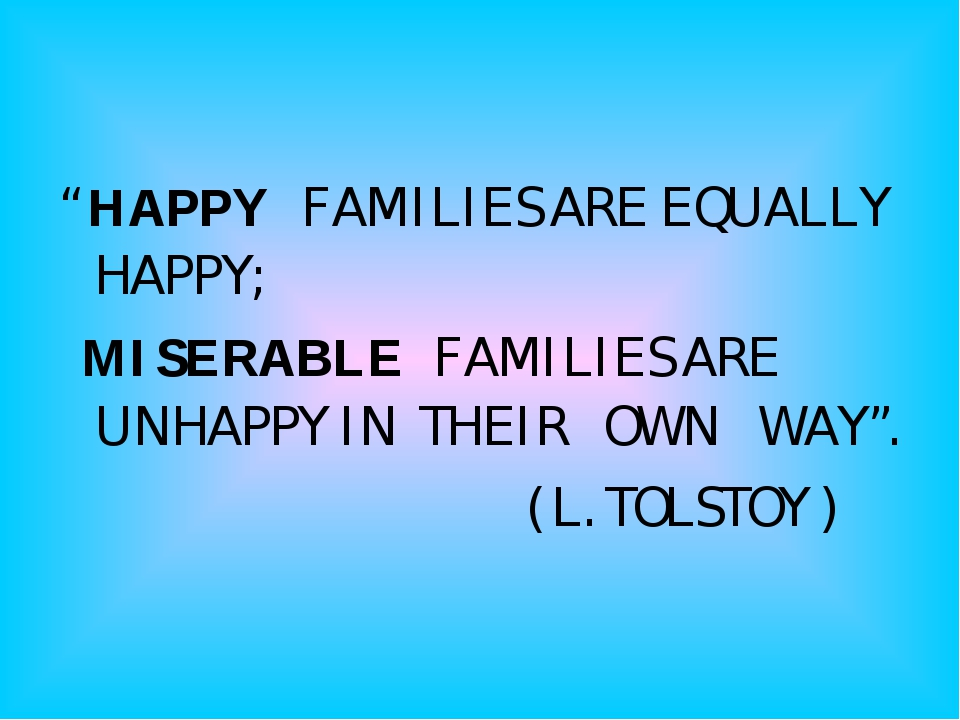 """ HAPPY FAMILIES ARE EQUALLY HAPPY; MISERABLE FAMILIES ARE UNHAPPY IN THEIR O..."