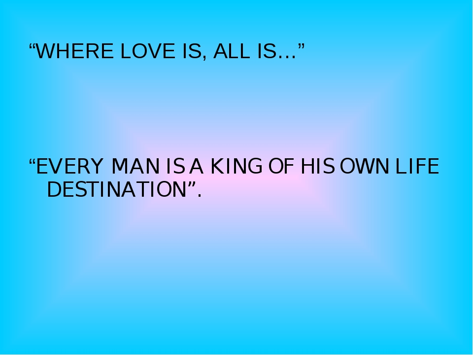 """WHERE LOVE IS, ALL IS…""     ""EVERY MAN IS A KING OF HIS OWN LIFE DESTINATIO..."