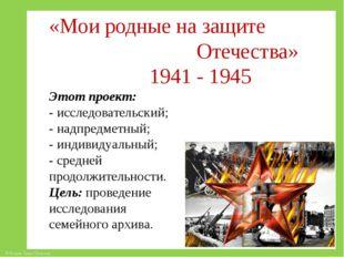 «Мои родные на защите Отечества» 1941 - 1945 Этот проект: - исследовательский